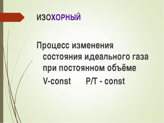 ИЗОХОРНЫЙ Процесс изменения состояния идеального газа при постоянном объёме V...