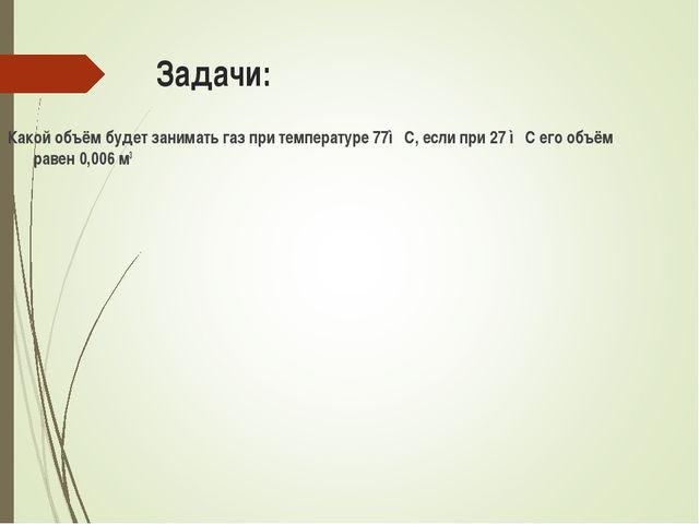 Задачи: Какой объём будет занимать газ при температуре 77◦С, если при 27 ◦С е...