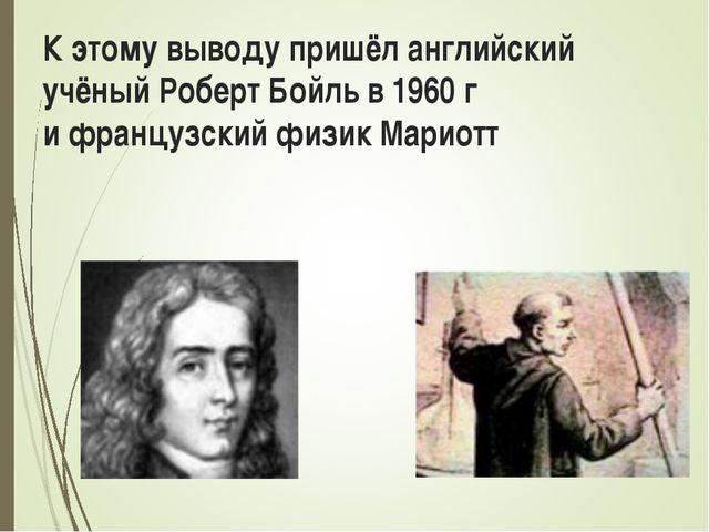 К этому выводу пришёл английский учёный Роберт Бойль в 1960 г и французский ф...