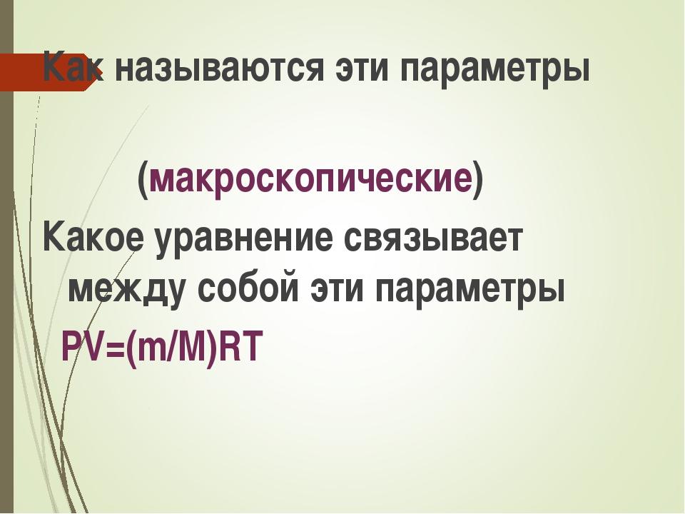 Как называются эти параметры (макроскопические) Какое уравнение связывает меж...