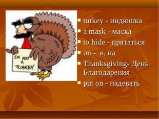 turkey - индюшка a mask - маска to hide - прятаться on - в, на Thanksgiving-