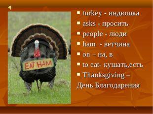 turkey - индюшка asks - просить people - люди ham - ветчина on – на, в to eat