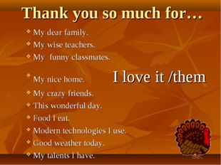Thank you so much for… My dear family. My wise teachers. My funny classmates.