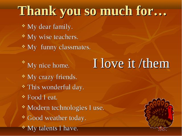 Thank you so much for… My dear family. My wise teachers. My funny classmates....