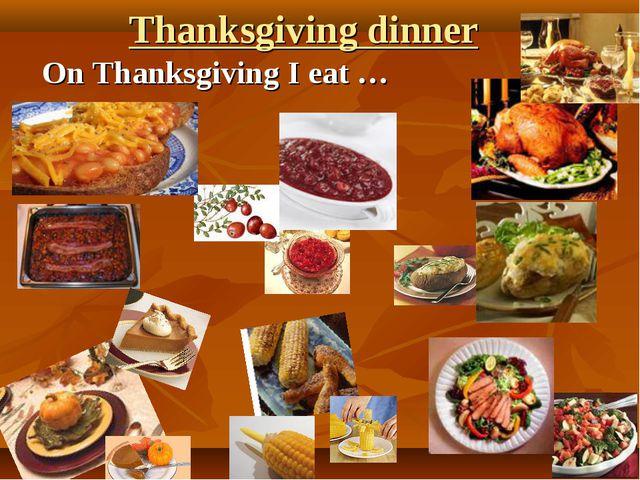 Thanksgiving dinner On Thanksgiving I eat …