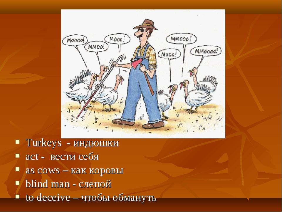 Turkeys - индюшки act - вести себя as cows – как коровы blind man - слепой to...