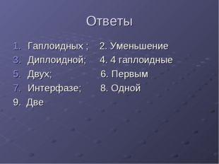 Ответы Гаплоидных ; 2. Уменьшение Диплоидной; 4. 4 гаплоидные Двух; 6. Первым