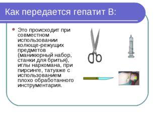 Как передается гепатит В: Это происходит при совместном использовании колюще-