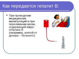 Как передается гепатит В: При проведении медицинских манипуляций и при перели