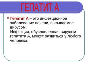Гепатит А – это инфекционное заболевание печени, вызываемое вирусом. Инфекция