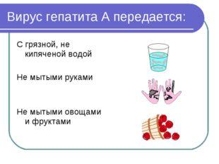 Вирус гепатита А передается: С грязной, не кипяченой водой Не мытыми руками Н