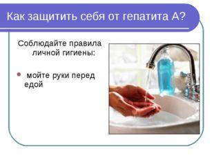 Как защитить себя от гепатита А? Соблюдайте правила личной гигиены: мойте рук