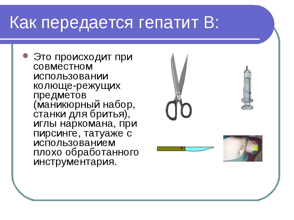 Как передается гепатит В: Это происходит при совместном использовании колюще-...