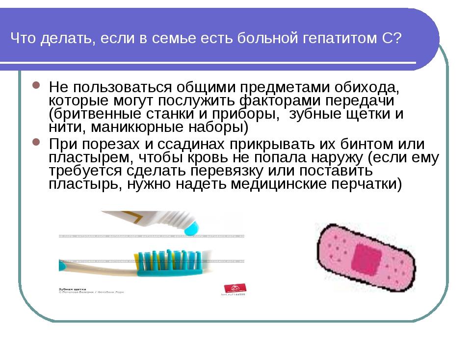 Что делать, если в семье есть больной гепатитом С? Не пользоваться общими пре...