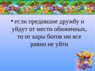 если предавшие дружбу и уйдут от мести обиженных, то от кары богов им все рав