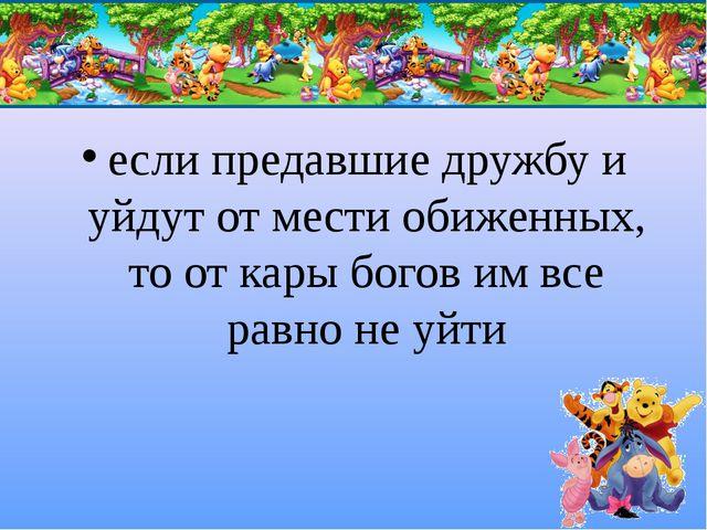 если предавшие дружбу и уйдут от мести обиженных, то от кары богов им все рав...