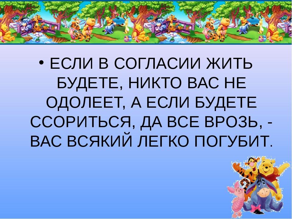 ЕСЛИ В СОГЛАСИИ ЖИТЬ БУДЕТЕ, НИКТО ВАС НЕ ОДОЛЕЕТ, А ЕСЛИ БУДЕТЕ ССОРИТЬСЯ, Д...
