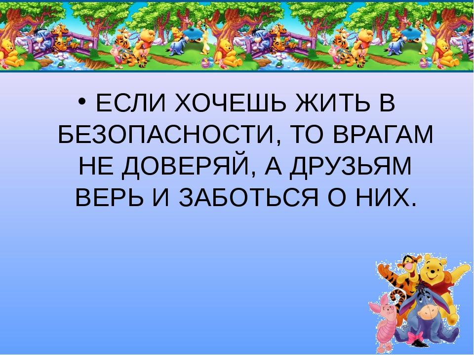 ЕСЛИ ХОЧЕШЬ ЖИТЬ В БЕЗОПАСНОСТИ, ТО ВРАГАМ НЕ ДОВЕРЯЙ, А ДРУЗЬЯМ ВЕРЬ И ЗАБОТ...