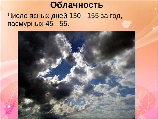 Облачность Число ясных дней 130 - 155 за год, пасмурных 45 - 55.
