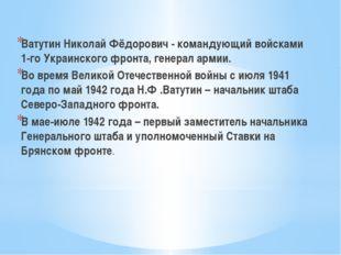 Ватутин Николай Фёдорович - командующий войсками 1-го Украинского фронта, ге