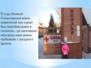 В годы Великой Отечественной войны знаменитый наш курорт был переоборудован