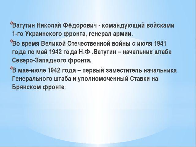 Ватутин Николай Фёдорович - командующий войсками 1-го Украинского фронта, ге...