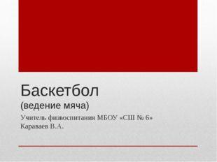 Баскетбол (ведение мяча) Учитель физвоспитания МБОУ «СШ № 6» Караваев В.А.
