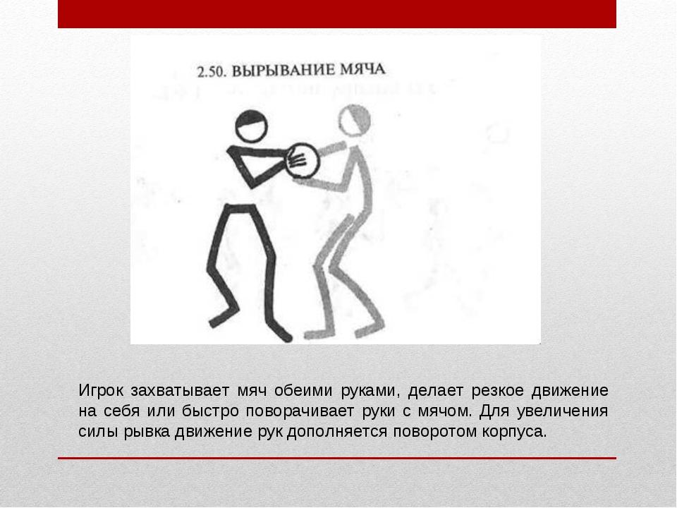 Игрок захватывает мяч обеими руками, делает резкое движение на себя или быстр...