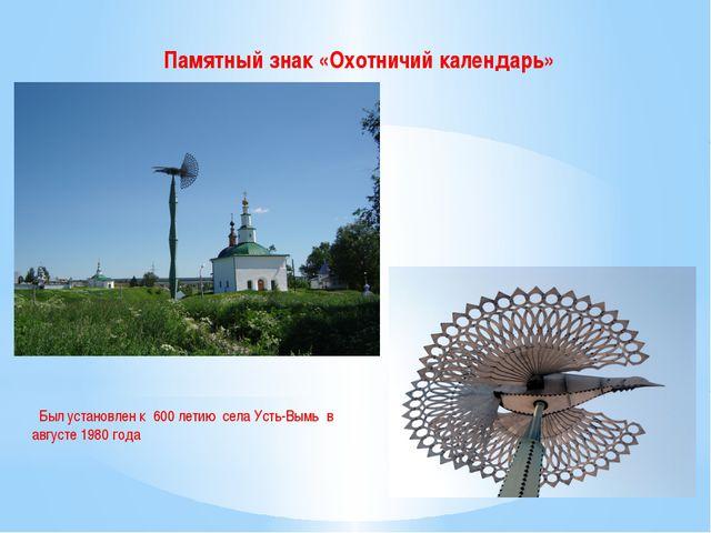 Памятный знак «Охотничий календарь» Был установлен к 600 летию села Усть-Вым...
