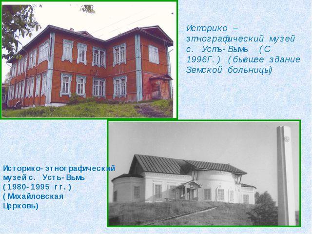 Историко – этнографический музей с. Усть-Вымь (С 1996Г.) (бывшее здание Земск...