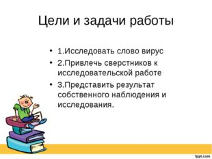 Цели и задачи работы 1.Исследовать слово вирус 2.Привлечь сверстников к иссле