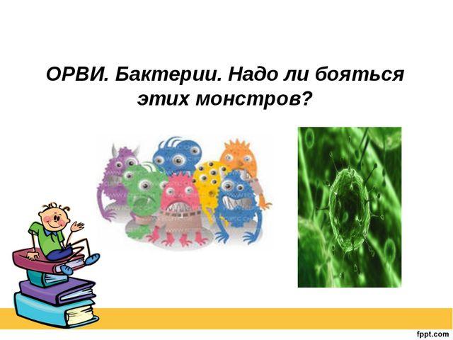 ОРВИ. Бактерии. Надо ли бояться этих монстров?