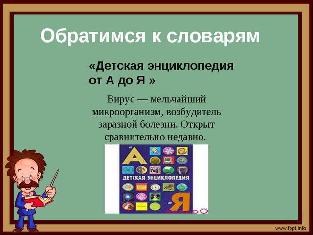 Обратимся к словарям Вирус — мельчайший микроорганизм, возбудитель заразной б...