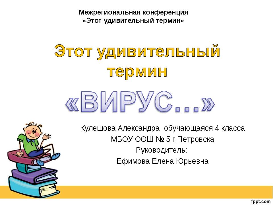 Кулешова Александра, обучающаяся 4 класса МБОУ ООШ № 5 г.Петровска Руководите...