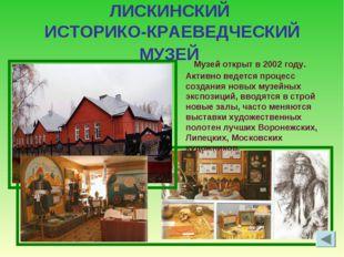 ЛИСКИНСКИЙ ИСТОРИКО-КРАЕВЕДЧЕСКИЙ МУЗЕЙ Музей открыт в 2002 году. Активно вед