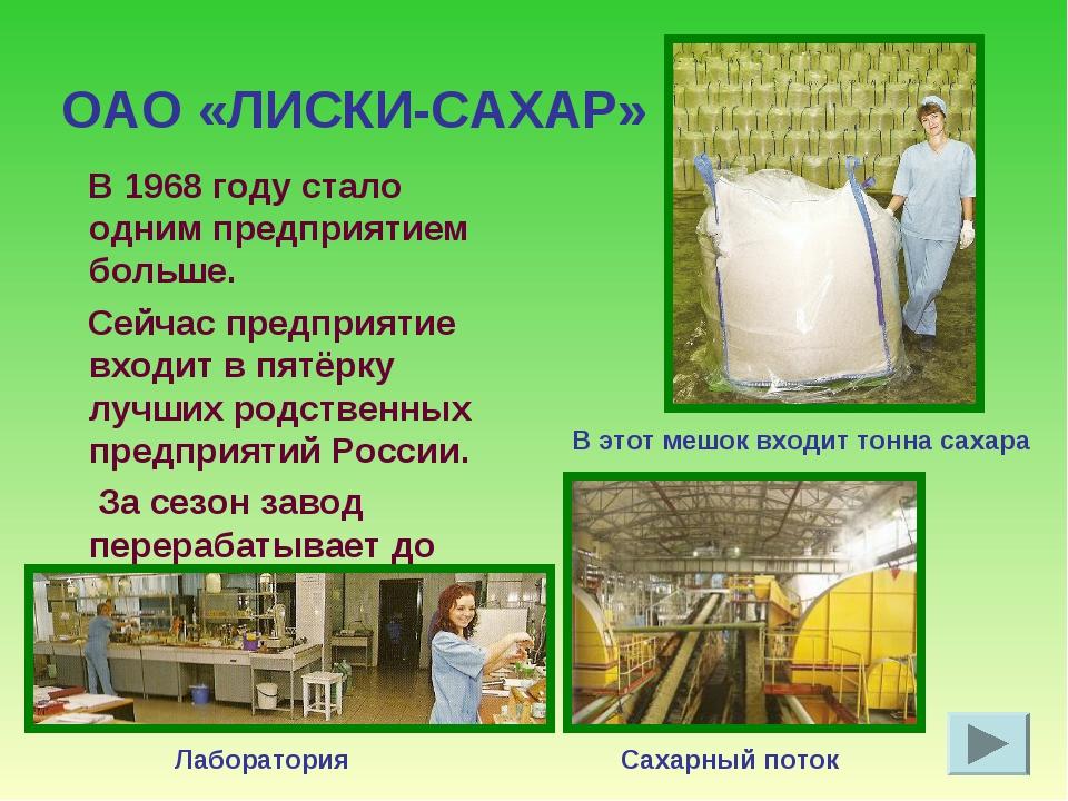 ОАО «ЛИСКИ-САХАР» В 1968 году стало одним предприятием больше. Сейчас предпри...