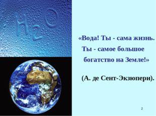 * (А. де Сент-Экзюпери). «Вода! Ты - сама жизнь. Ты - самое большое богатство