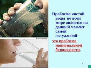 * Проблема чистой воды во всем мире является на данный момент самой актуально