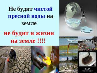 * Не будит чистой пресной воды на земле не будит и жизни на земле !!!!