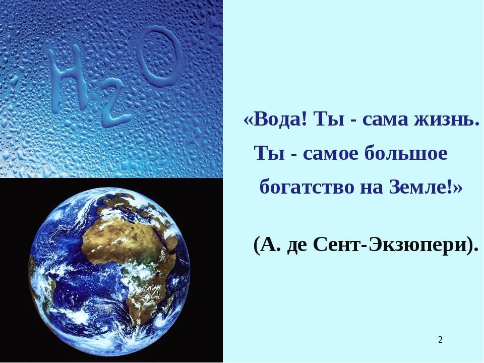 * (А. де Сент-Экзюпери). «Вода! Ты - сама жизнь. Ты - самое большое богатство...