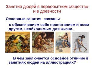 Занятия дюдей в первобытном обществе и в древности Основные занятия связаны с