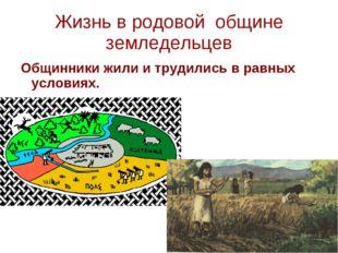 Жизнь в родовой общине земледельцев Общинники жили и трудились в равных услов