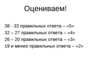 Оцениваем! 38 - 33 правильных ответа – «5» 32 – 27 правильных ответа – «4» 26