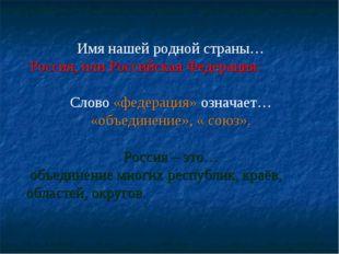 Имя нашей родной страны… Россия, или Российская Федерация. Слово «федерация»
