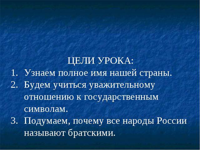 ЦЕЛИ УРОКА: Узнаем полное имя нашей страны. Будем учиться уважительному отнош...