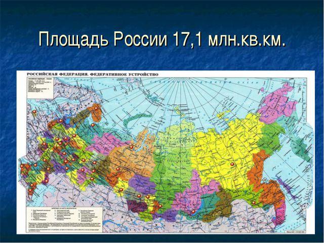 Площадь России 17,1 млн.кв.км.