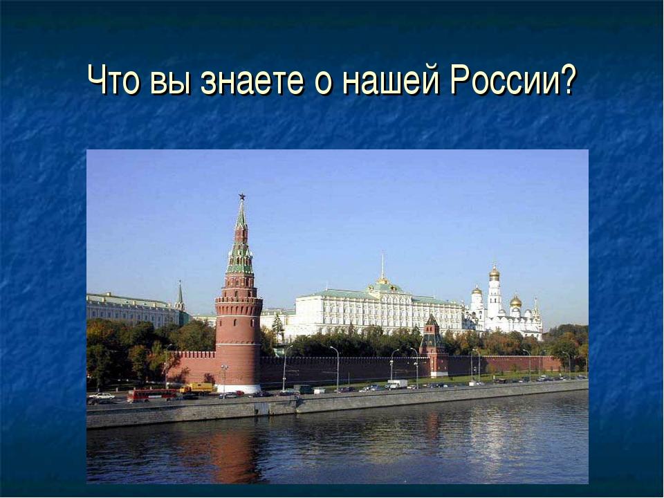 Что вы знаете о нашей России?