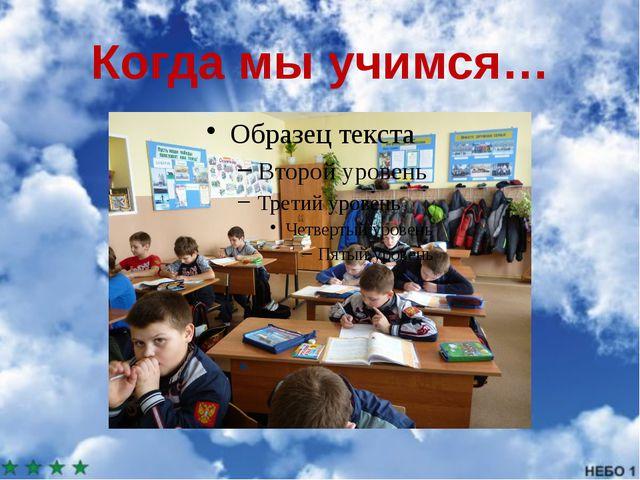 Когда мы учимся…