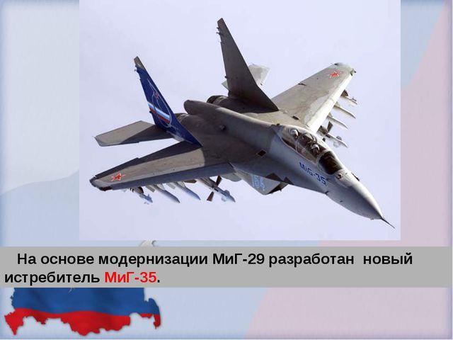 На основе модернизации МиГ-29 разработан новый истребитель МиГ-35.