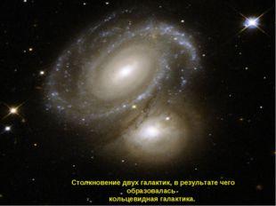 Столкновение двух галактик, в результате чего образовалась кольцевидная гала
